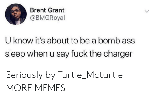 Ass, Dank, and Memes: Brent Grant  @BMGRoyal  U know it's about to be a bomb ass  sleep when u say fuck the charger Seriously by Turtle_Mcturtle MORE MEMES