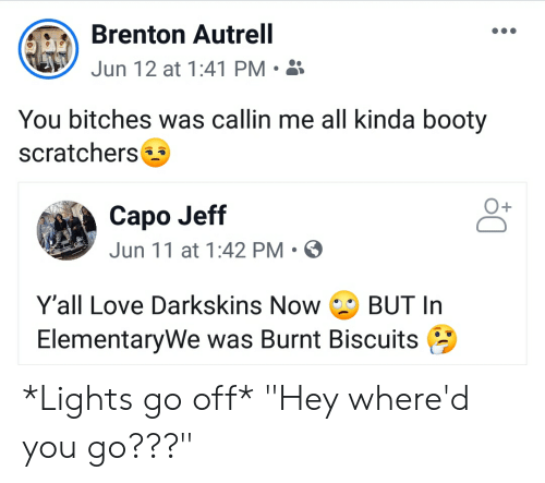"""Blackpeopletwitter, Booty, and Funny: Brenton Autrell  Jun 12 at 1:41 PM  You bitches was callin me all kinda booty  scratchers  Capo Jeff  Jun 11 at 1:42 PM  Y'all Love Darkskins Now  BUT In  ElementaryWe was Burnt Biscuits *Lights go off* """"Hey where'd you go???"""""""