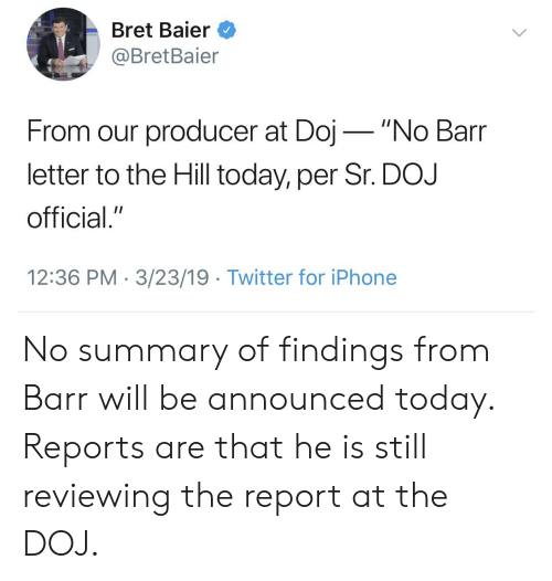 """Iphone, Twitter, and Today: Bret Baier  @BretBaier  From our producer at Doj""""No Barr  letter to the Hill today, per Sr. DOJ  official.""""  12:36 PM 3/23/19 Twitter for iPhone No summary of findings from Barr will be announced today. Reports are that he is still reviewing the report at the DOJ."""