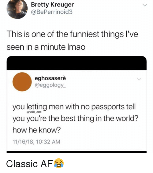 Af, Memes, and Best: Bretty Kreuger  @BePerrinoid3  This is one of the funniest things I've  seen in a minute Imao  eghosaserè  @eggology  you letting men with no passports tell  you you're the best thing in the world?  how he know?  11/16/18, 10:32 AM  @will_ent Classic AF😂