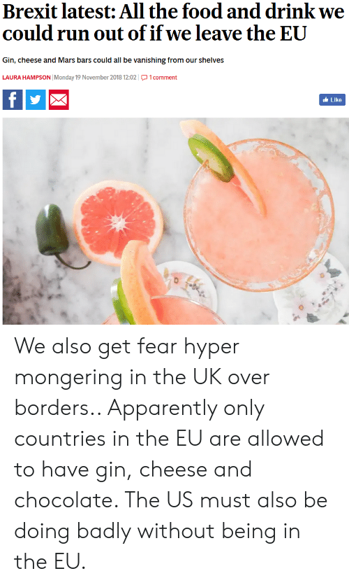 Apparently, Food, and Run: Brexit latest: All the food and drink we  could run out of if we leave the EUU  Gin, cheese and Mars bars could all be vanishing from our shelves  LAURA HAMPSON Monday 19 November 2018 12:021comment  Like We also get fear hyper mongering in the UK over borders.. Apparently only countries in the EU are allowed to have gin, cheese and chocolate. The US must also be doing badly without being in the EU.