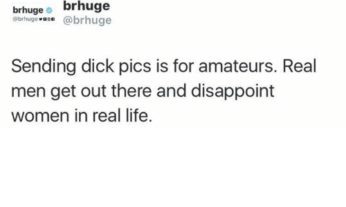 Dick Pics, Disappointed, and Memes: brhuge  brhuge  (a brhuge  @brhuge  Sending dick pics is for amateurs. Real  men get out there and disappoint  women in real life