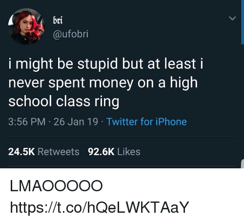 Funny, Iphone, and Money: bri  @ufobri  i might be stupid but at leasti  never spent money on a high  school class ring  3:56 PM 26 Jan 19 Twitter for iPhone  24.5K Retweets 92.6K Likes LMAOOOOO https://t.co/hQeLWKTAaY