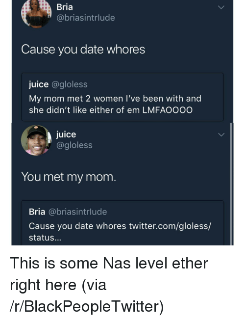 Blackpeopletwitter, Ether, and Juice: Bria  @briasintrlude  Cause you date whores  juice @gloless  My mom met 2 women l've been with and  she didn't like either of em LMFAOOOO  juice  @gloless  You met my mom  Bria @briasintrlude  Cause you date whores twitter.com/gloless/  status... <p>This is some Nas level ether right here (via /r/BlackPeopleTwitter)</p>