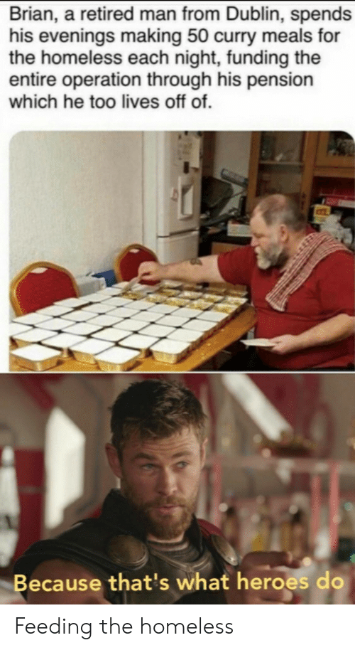 Homeless, Heroes, and Curry: Brian, a retired man from Dublin, spends  his evenings making 50 curry meals for  the homeless each night, funding the  entire operation through his pension  which he too lives off of.  Because that's what heroes do Feeding the homeless