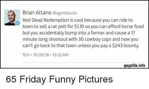 Food, Friday, and Funny: Brian Altano eagentbizzle  Red Dead Redemption is cool because you can ride to  town to sell a rat pelt for $1.10 so you can afford horse food  but you accidentally bump into a farmer and cause a 17  minute long shootout with 30 cowboy cops and now you  can't go back to that town unless you pay a $243 bounty  5m 10/28/18 10:32 AM  gagzilla.info 65 Friday Funny Pictures