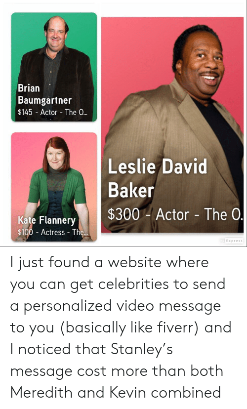 Brian Baumgartner, Leslie David Baker, and The Office: Brian  Baumgartner  $145 Actor The 0.  Leslie David  Baker  Kate Flannery $300 Actor  - The 0  $100 Actress The...  Express I just found a website where you can get celebrities to send a personalized video message to you (basically like fiverr) and I noticed that Stanley's message cost more than both Meredith and Kevin combined