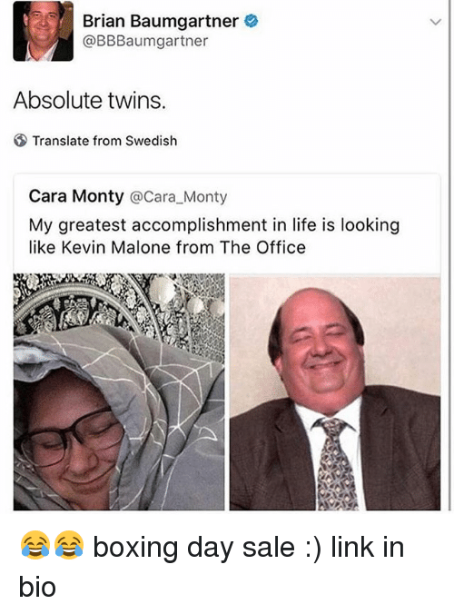 Boxing, Brian Baumgartner, and Kevin Malone: Brian Baumgartner  @BBBaumgartner  Absolute twins.  Translate from Swedish  Cara Monty @Cara_Monty  My greatest accomplishment in life is looking  like Kevin Malone from The Office 😂😂 boxing day sale :) link in bio
