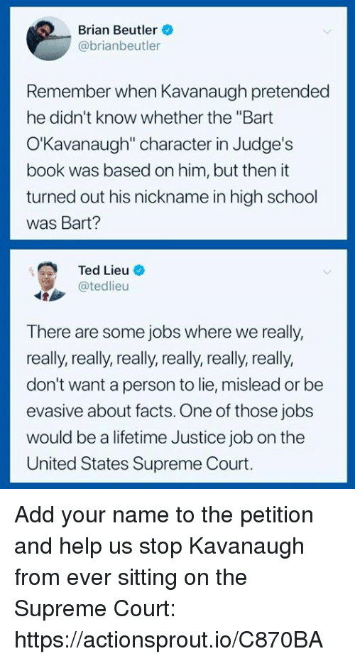 """Facts, School, and Supreme: Brian Beutler  @brianbeutler  Remember when Kavanaugh pretended  he didn't know whether the """"Bart  O'Kavanaugh"""" character in Judge's  book was based on him, but then it  turned out his nickname in high school  was Bart?  Ted Lieu-  @tedlieu  There are some jobs where we really,  really, really, really, really, really, really,  don't want a person to lie, mislead or be  evasive about facts. One of those jobs  would be a lifetime Justice job on the  United States Supreme Court. Add your name to the petition and help us stop Kavanaugh from ever sitting on the Supreme Court: https://actionsprout.io/C870BA"""