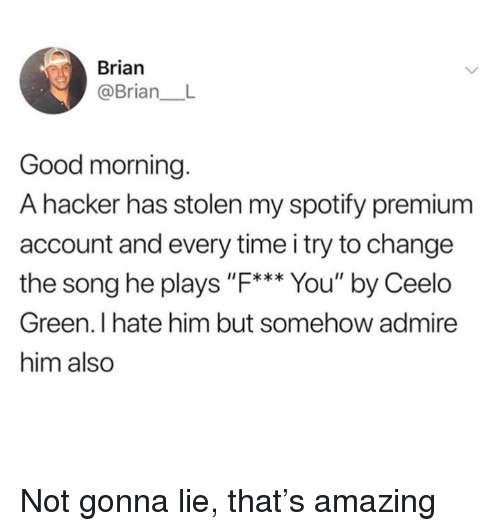 """Dank, Spotify, and Good Morning: Brian  @Brian  Good morning  A hacker has stolen my spotify premium  account and every time i try to change  the song he plays """"F*** You"""" by Ceelo  Green. I hate him but somehow admire  him also Not gonna lie, that's amazing"""