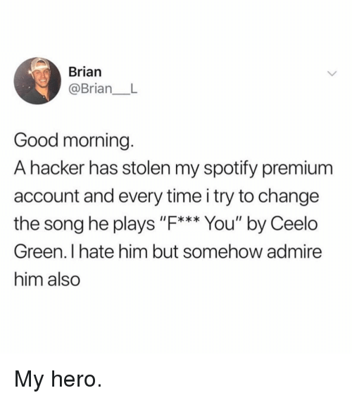 """Funny, Spotify, and Good Morning: Brian  @Brian  Good morning.  A hacker has stolen my spotify premium  account and every time i try to change  the song he plays """"F*** You"""" by Ceelo  Green. I hate him but somehow admire  him also My hero."""