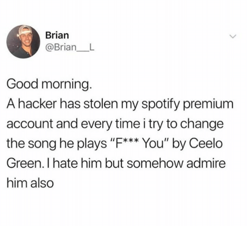 """Dank, Spotify, and Good Morning: Brian  @Brian L  Good morning.  A hacker has stolen my spotify premium  account and every time i try to change  the song he plays """"F*** You"""" by Ceelo  Green. I hate him but somehow admire  him also"""