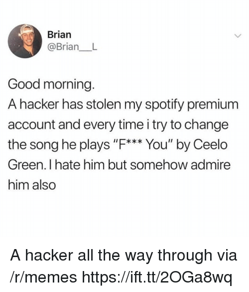 """Memes, Spotify, and Good Morning: Brian  @Brian_ L  Good morning.  A hacker has stolen my spotify premium  account and every time i try to change  the song he plays """"F. You' by Ceelo  I*  Green. I hate him but somehow admire  him also A hacker all the way through via /r/memes https://ift.tt/2OGa8wq"""
