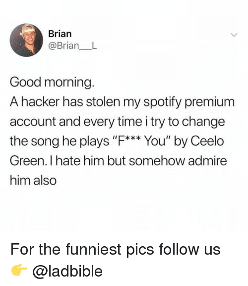 """Memes, Spotify, and Good Morning: Brian  @BrianL  Good morning.  A hacker has stolen my spotify premium  account and every time i try to change  the song he plays """"F*** You"""" by Ceelo  Green. I hate him but somehow admire  him also For the funniest pics follow us 👉 @ladbible"""