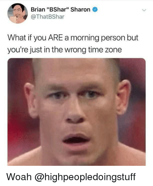 """Time, Dank Memes, and Time Zone: Brian """"BShar"""" Sharon  @ThatBShar  What if you ARE a morning person but  you're just in the wrong time zone Woah @highpeopledoingstuff"""