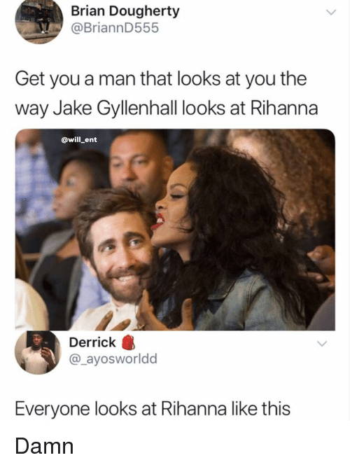 Memes, Rihanna, and 🤖: Brian Dougherty  @BriannD555  Get you a man that looks at you the  way Jake Gyllenhall looks at Rihanna  @will ent  Derrick  @_ayosworldd  Everyone looks at Rihanna like this Damn