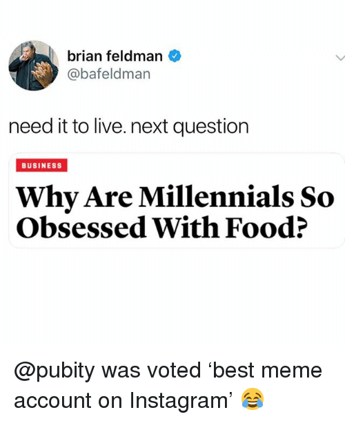 Food, Funny, and Instagram: brian feldman  @bafeldman  need it to live. next question  BUSINESS  Why Are Millennials So  Obsessed With Food? @pubity was voted 'best meme account on Instagram' 😂