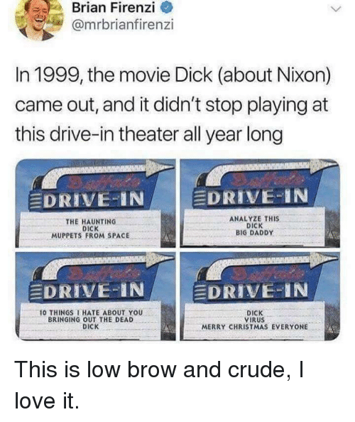 Christmas, Love, and The Muppets: Brian Firenzi  @mrbrianfirenzi  In 1999, the movie Dick (about Nixon)  came out, and it didn't stop playing at  this drive-in theater all year long  DRIVE-IN A  DRIVE-IN  THE HAUNTING  DICK  MUPPETS FROM SPACE  ANALYZE THIS  DICK  BIG DADDY  DRIVE-IN  EDRIVE-IN  0 THINGS I HATE ABOUT YOU  BRINGING OUT THE DEAD  DICK  DICK  VIRUS  MERRY CHRISTMAS EVERYONE This is low brow and crude, I love it.
