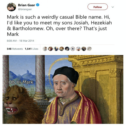 Bible, Classical Art, and Mar: Brian Gaar  @briangaar  Follow  Mark is such a weirdly casual Bible name. Hi,  I'd like you to meet my sons Josiah, Hezekiah  & Bartholomew. Oh, over there? That's just  Mark  8:08 AM 18 Mar 2014  548 Retweets 1,541 Likes  Oh Hi Mark  Sup?