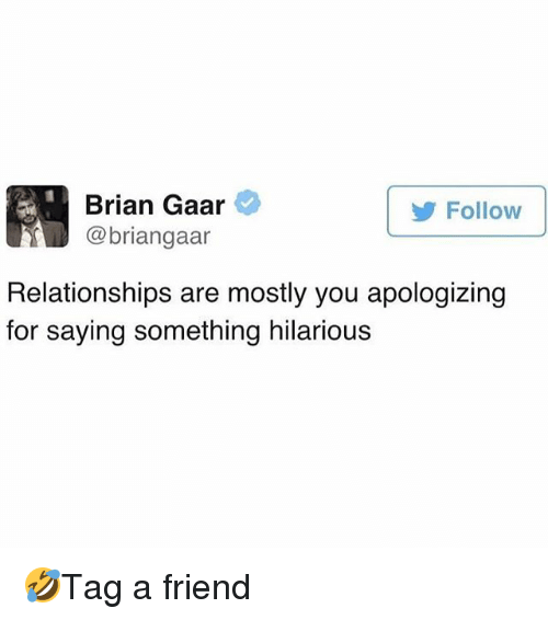 Memes, Relationships, and Hilarious: Brian Gaar  @briangaar  Follow  Relationships are mostly you apologizing  for saying something hilarious 🤣Tag a friend