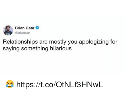 Funny, Relationships, and Hilarious: Brian Gaar  @briangaar  Relationships are mostly you apologizing for  saying something hilarious 😂 https://t.co/OtNLf3HNwL
