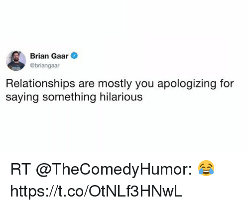 Funny, Relationships, and Hilarious: Brian Gaar  @briangaar  Relationships are mostly you apologizing for  saying something hilarious RT @TheComedyHumor: 😂 https://t.co/OtNLf3HNwL