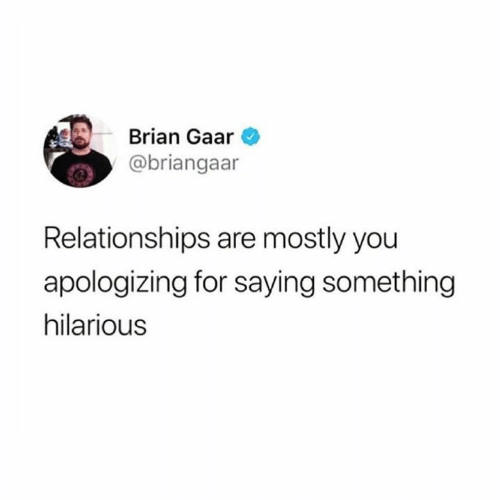 Relationships, Hilarious, and You: Brian Gaar  @briangaar  Relationships are mostly you  apologizing for saying something  hilarious