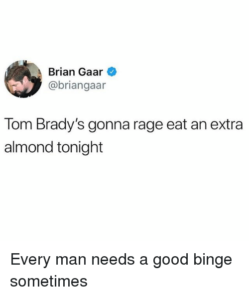 Funny, Good, and Rage: Brian Gaar  @briangaar  Tom Brady's gonna rage eat an extra  almond tonight Every man needs a good binge sometimes