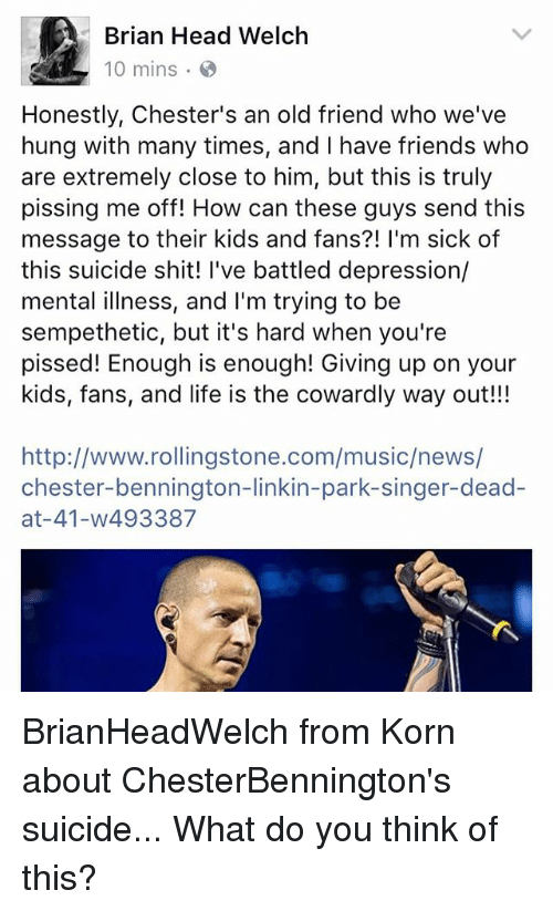 Friends, Head, and Life: Brian Head Welclh  10 mins .  Honestly, Chester's an old friend who we've  hung with many times, and I have friends who  are extremely close to him, but this is truly  pissing me off! How can these guys send this  message to their kids and fans?! I'm sick of  this suicide shit! l've battled depression/  mental illness, and I'm trying to be  sempethetic, but it's hard when you're  pissed! Enough is enough! Giving up on your  kids, fans, and life is the cowardly way out!!!  http://www.rollingstone.com/music/news/  chester-bennington-linkin-park-singer-dead-  at-41-w493387 BrianHeadWelch from Korn about ChesterBennington's suicide... What do you think of this?