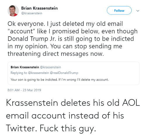 "Donald Trump, Twitter, and Aol Email: Brian Krassenstein  @krassenstein  Follow  Ok everyone. I just deleted my old email  ""account"" like I promised below, even though  Donald Trump Jr. is still going to be indicted  in my opinion. You can stop sending me  threatening direct messages now.  Brian Krassenstein @krassenstein  Replying to @krassenstein @realDonaldTrump  Your son is going to be indicted. If I'm wrong I'll delete my account.  8:01 AM-23 Mar 2019 Krassenstein deletes his old AOL email account instead of his Twitter. Fuck this guy."
