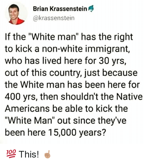 """Memes, White, and Been: Brian Krassenstein  @krassenstein  If the """"White man"""" has the right  to kick a non-white immigrant,  who has lived here for 30 yrs,  out of this country, just because  the White man has been here for  400 yrs, then shouldn't the Native  Americans be able to kick the  """"White Man"""" out since they've  been here 15,000 years? 💯 This! ☝🏽"""