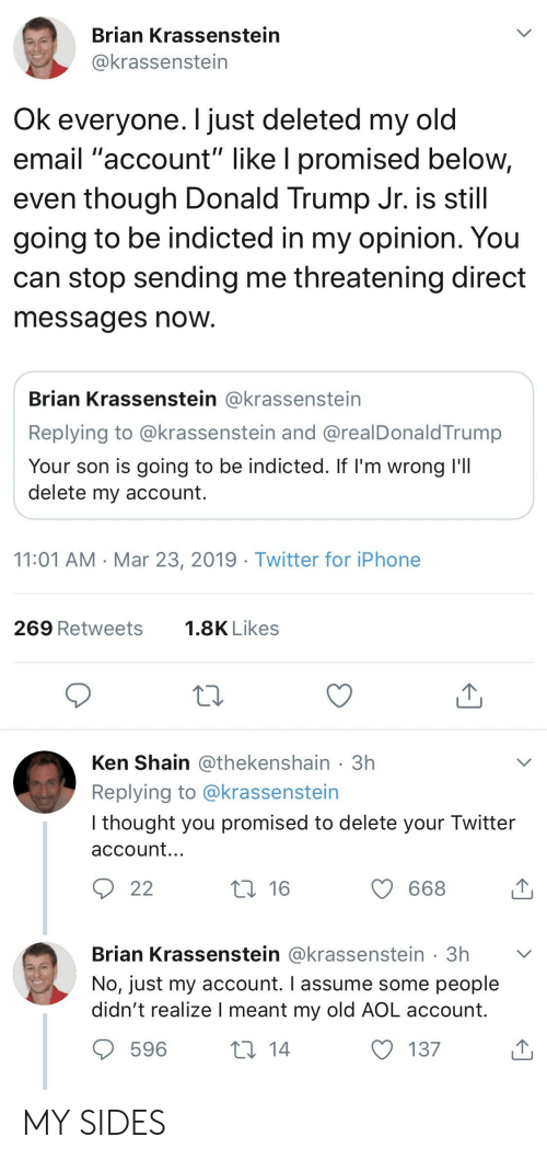 "Donald Trump, Iphone, and Ken: Brian Krassenstein  @krassenstein  Ok everyone. I just deleted my old  email ""account"" like l promised below,  even though Donald Trump Jr. iS still  going to be indicted in my opinion. You  can stop sending me threatening direct  messages now  Brian Krassenstein @krassenstein  Replying to @krassenstein and @realDonaldTrump  Your son is going to be indicted. If l'm wrong l'lI  delete my account.  11:01 AM Mar 23, 2019 Twitter for iPhone  269 Retweets  1.8K Likes  Ken Shain @thekenshain 3h  Replying to @krassenstein  I thought you promised to delete your Twitter  account.  с 668  Brian Krassenstein @krassenstein 3h  No, just my account. I assume some people  didn't realize l meant my old AOL account.  596  137 MY SIDES"