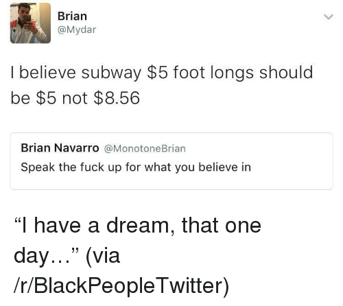 A Dream, Blackpeopletwitter, and Subway: Brian  @Mydar  I believe subway $5 foot longs should  be $5 not $8.56  Brian Navarro @MonotoneBrian  Speak the fuck up for what you believe in <p>&ldquo;I have a dream, that one day&hellip;&rdquo; (via /r/BlackPeopleTwitter)</p>