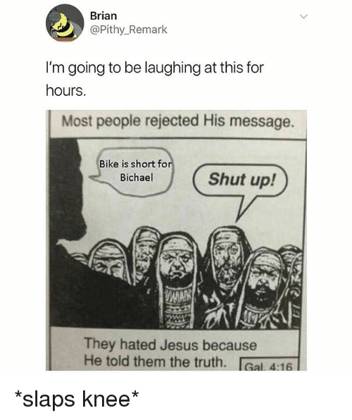 Jesus, Shut Up, and Dank Memes: Brian  @Pithy_Remark  I'm going to be laughing at this for  hours.  Most people rejected His message.  Bike is short fo  Bichael  Shut up!  They hated Jesus because  He told them the truth. IGal 4:16 *slaps knee*
