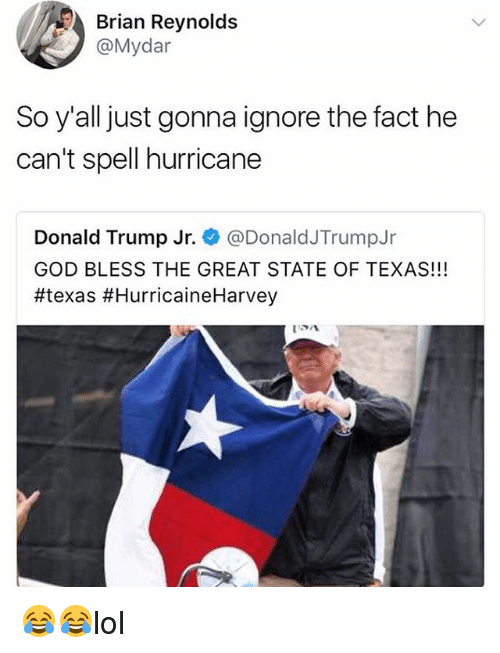 Donald Trump, God, and Memes: Brian Reynolds  @Mydar  So y'all just gonna ignore the fact he  can't spell hurricane  Donald Trump Jr. @DonaldJTrumpJr  GOD BLESS THE GREAT STATE OF TEXAS!!!  😂😂lol