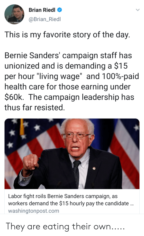 "Bernie Sanders, Leadership, and Living: Brian Riedl  @Brian_Riedl  RIEDL  This is my favorite story of the day  Bernie Sanders' campaign staff has  unionized and is demanding a $15  per hour ""living wage"" and 100%-paid  health care for those earning under  $60k. The campaign leadership has  thus far resisted  Labor fight roils Bernie Sanders campaign, as  workers demand the $15 hourly pay the candidate  washingtonpost.com They are eating their own....."