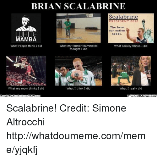 Meme, Nba, and Http: BRIAN SCALABRINE  Scalabrine  PRESIDENT 2012  The hero  our nation  WHITE  needs.  MAMBA  What People think I did  What my former teammates  What society thinks I did  thought I did  What I think did  What I really did  What my mom thinks I did  NERAMe Scalabrine! Credit: Simone Altrocchi  http://whatdoumeme.com/meme/yjqkfj