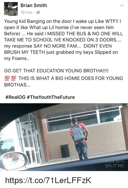 Fam, Homie, and Memes: Brian Smith  16 hrs  Young kid Banging on the door I wake up Like WTF!! I  open it like What up Lil homie (i've never seen hinm  Before). He said I MISSED THE BUS & NO ONE WILL  TAKE ME TO SCHOOL IVE KNOCKED ON 3 DOORS  my response SAY NO MORE FAM... DIDNT EVEN  BRUSH MY TEETH just grabbed my keys Slipped on  my Foams..  GO GET THAT EDUCATION YOUNG BROTHA!!!!  塑型THIS IS WHAT A BIG HOMIE DOES FOR YOUNG  BROTHAS...  #RealOG #TheYouthTheFuture  MADE WITH  SPLIT PIC https://t.co/71LerLFFzK