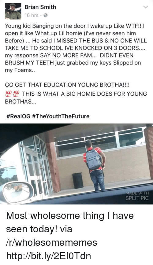 Fam, Homie, and School: Brian Smith  16 hrs  Young kid Banging on the door I wake up Like WTF!! I  open it like What up Lil homie (i've never seen him  Before). He said I MISSED THE BUS & NO ONE WILL  TAKE ME TO SCHOOL IVE KNOCKED ON 3 DOORS.…  my response SAY NO MORE FAM... DIDNT EVEN  BRUSH MY TEETH just grabbed my keys Slipped on  my Foams..  GO GET THAT EDUCATION YOUNG BROTHA!!!!  型塑THIS IS WHAT A BIG HOMIE DOES FOR YOUNG  BROTHAS...  #RealOG #TheYouthTheFuture  MADE WITH  SPLIT PIC Most wholesome thing I have seen today! via /r/wholesomememes http://bit.ly/2EI0Tdn