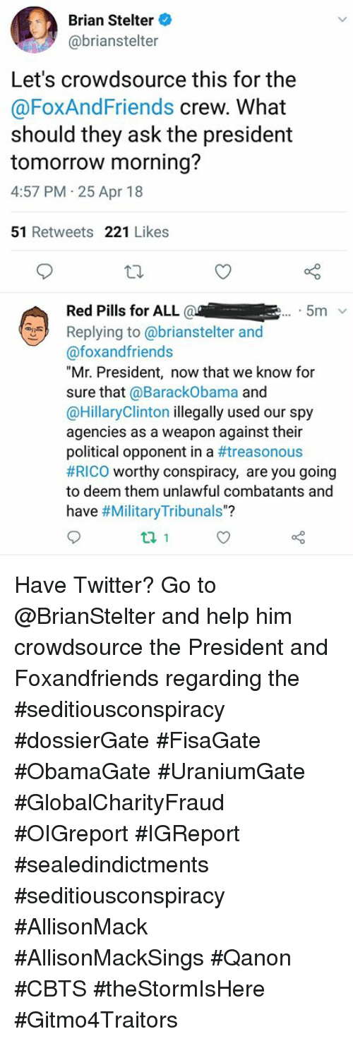 """Memes, Twitter, and Help: Brian Stelter  @brianstelter  Let's crowdsource this for the  @FoXAndFriends crew. What  should they ask the president  tomorrow morning?  4:57 PM 25 Apr 18  51 Retweets 221 Likes  Red Pills for ALL a  Replying to @brianstelter and  @foxandfriends  """"Mr. President, now that we know for  sure that @BarackObama and  @HillaryClinton illegally used our spy  agencies as a weapon against their  political opponent in a #treasonous  #RICO worthy conspiracy, are you going  to deem them unlawful combatants and  have #MilitaryTribunals""""?  5m v Have Twitter?  Go to @BrianStelter and help him crowdsource the President and Foxandfriends regarding the #seditiousconspiracy #dossierGate #FisaGate #ObamaGate #UraniumGate #GlobalCharityFraud #OIGreport #IGReport #sealedindictments #seditiousconspiracy #AllisonMack #AllisonMackSings #Qanon #CBTS #theStormIsHere #Gitmo4Traitors"""