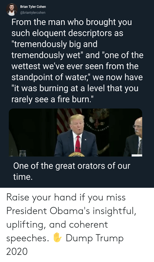 """Fire, Memes, and Time: Brian Tyler Cohen  @briantylercohen  From the man who brought you  such eloquent descriptors as  """"tremendously big and  tremendously wet"""" and """"one of the  wettest we've ever seen from the  standpoint of water"""" we now have  """"it was burning at a level that you  rarely see a fire burn.""""  One of the great orators of our  time. Raise your hand if you miss President Obama's insightful, uplifting, and coherent speeches. ✋  Dump Trump 2020"""