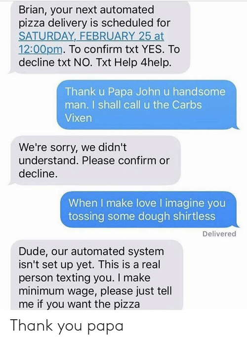 Dude, Love, and Pizza: Brian, your next automated  pizza delivery is scheduled for  SATURDAY FEBRUARY 25 at  12:00pm. To confirm txt YES. To  decline txt NO. Txt Help 4help.  Thank u Papa John u handsome  man. I shall call u the Carbs  Vixen  We're sorry, we didn't  understand. Please confirm or  decline  When I make love I imagine you  tossing some dough shirtless  Delivered  Dude, our automated system  isn't set up yet. This is a real  person texting you. I make  minimum wage, please just tell  me if you want the pizza Thank you papa