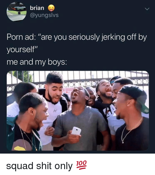 "Shit, Squad, and Porn: brian  @yungslvs  Porn ad: ""are you seriously jerking off by  yourself""  me and my boys:  Or squad shit only 💯"
