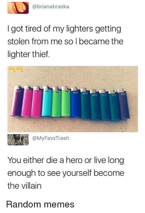 Memes, Live, and Villain: @brianabraska  I got tired of my lighters getting  stolen from me so I became the  lighter thief.  @MyFavsTrash  You either die a hero or live long  enough to see yourself become  the villain Random memes