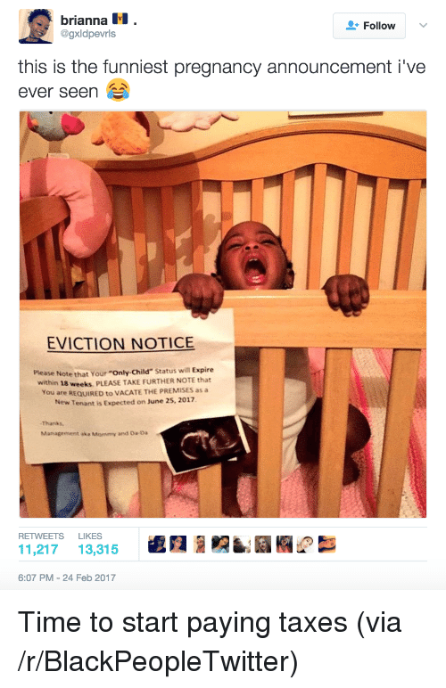 """Blackpeopletwitter, Taxes, and Pregnancy: brianna 11 .  @gxldpevrls  Follow  v  this is the funniest pregnancy announcement i've  ever seen  EVICTION NOTICE  Please Note that Your """"Only-Child Status will Expire  within 18 weeks, PLEASE TAKE FURTHER NOTE that  You are REQUIRED to VACATE THE PREMISES as a  New Tenant is Expected on June 25, 2017  Thanks  Management aka Mommy and Oa-Da  RETWEETS LIKES  11,217 13,315處A  6:07 PM- 24 Feb 2017 <p>Time to start paying taxes (via /r/BlackPeopleTwitter)</p>"""