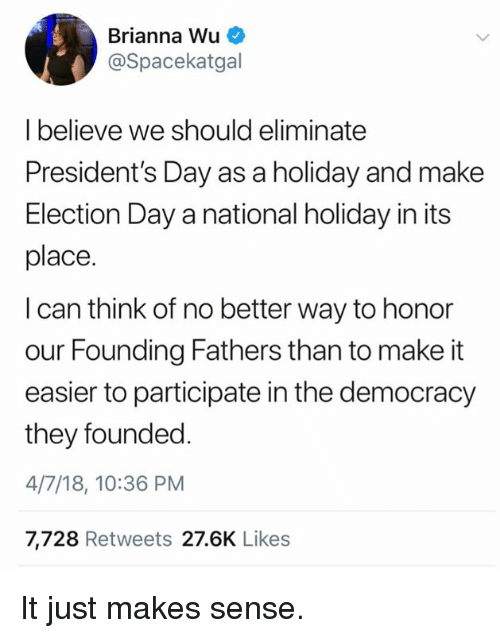 Memes, Presidents, and Democracy: Brianna Wu  @Spacekatgal  I believe we should eliminate  President's Day as a holiday and make  Election Day a national holiday in its  place.  I can think of no better way to honor  our Founding Fathers than to make it  easier to participate in the democracy  they founded  4/7/18, 10:36 PM  7,728 Retweets 27.6K Likes It just makes sense.