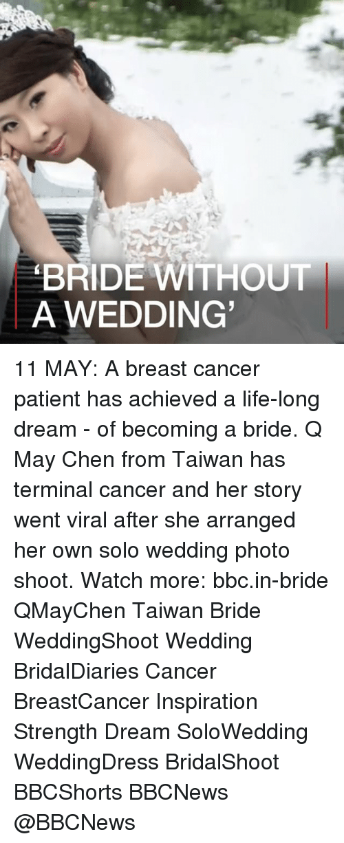 Life, Memes, and Breast Cancer: BRIDE WITHOUT  A WEDDING 11 MAY: A breast cancer patient has achieved a life-long dream - of becoming a bride. Q May Chen from Taiwan has terminal cancer and her story went viral after she arranged her own solo wedding photo shoot. Watch more: bbc.in-bride QMayChen Taiwan Bride WeddingShoot Wedding BridalDiaries Cancer BreastCancer Inspiration Strength Dream SoloWedding WeddingDress BridalShoot BBCShorts BBCNews @BBCNews