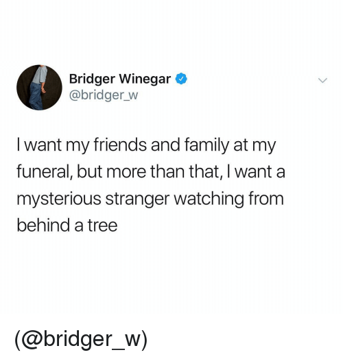 Family, Friends, and Tree: Bridger Winegar  @bridger_w  I want my friends and family at my  funeral, but more than that, I want a  mysterious stranger watching from  behind a tree (@bridger_w)