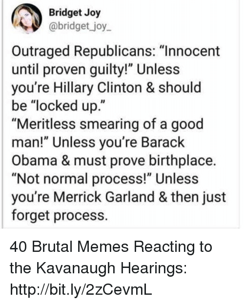 "Hillary Clinton, Memes, and Obama: Bridget Joy  abridget _joy  Outraged Republicans: ""Innocent  until proven guilty!"" Unless  you're Hillary Clinton & should  be ""locked up.""  ""Meritless smearing of a good  man!"" Unless you're Barack  Obama & must prove birthplace.  ""Not normal process!"" Unless  you're Merrick Garland & then just  forget process. 40 Brutal Memes Reacting to the Kavanaugh Hearings: http://bit.ly/2zCevmL"