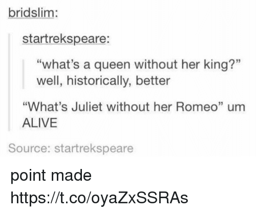 "Alive, Memes, and Queen: bridslim:  startrekspeare:  ""what's a queen without her king?""  well, historically, better  ""What's Juliet without her Romeo"" um  ALIVE  15  Source: startrekspeare point made https://t.co/oyaZxSSRAs"